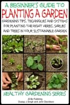 A Beginner's Guide to Planting a Garden: Gardening Tips, Techniques and Systems for planting the right herbs, Shrubs and Trees in Your Sustainable Garden ebook by Dueep Jyot Singh,John Davidson