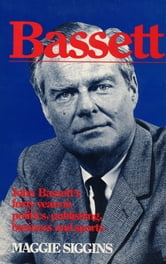 Bassett - John Bassett's forty years in politics, publishing, business and sports ebook by Maggie Siggins