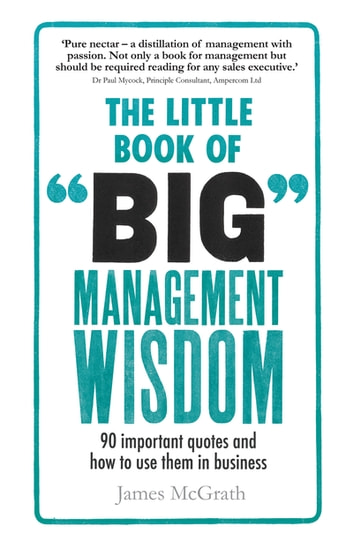 The Little Book of Big Management Wisdom - 90 important quotes and how to use them in business ebook by Dr James McGrath