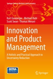 Innovation and Product Management - A Holistic and Practical Approach to Uncertainty Reduction ebook by Kurt Gaubinger,Michael Rabl,Scott Swan,Thomas Werani