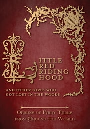 Little Red Riding Hood – And Other Girls Who Got Lost in the Woods (Origins of Fairy Tales from Around the World) ebook by Amelia Carruthers,Various