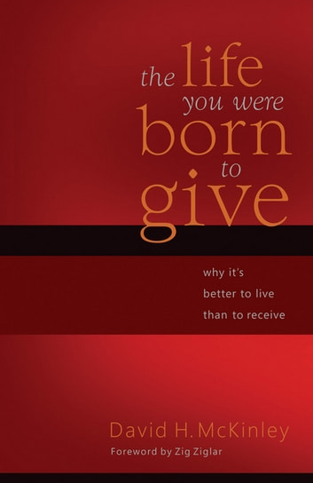 The Life You Were Born to Give - Why It's Better to Live than to Receive ebook by David H. McKinley