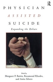 Physician Assisted Suicide - Expanding the Debate ebook by Margaret P. Battin,Rosamond Rhodes,Anita Silvers