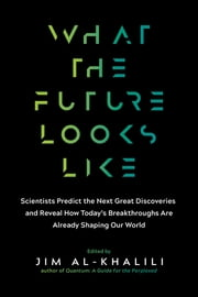 What the Future Looks Like - Scientists Predict the Next Great Discoveries—and Reveal How Today's Breakthroughs Are Already Shaping Our World ebook by Jim Al-Khalili