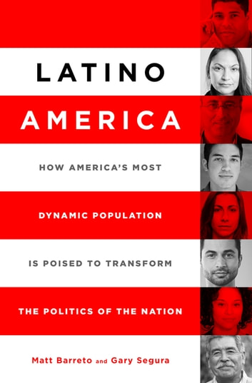 Latino America - How America's Most Dynamic Population is Poised to Transform the Politics of the Nation ebook by Matt Barreto,Gary M. Segura
