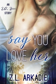 Say You Love Her, An L.A. Love Story (LOVE in the USA, #3) ebook by Z.L. Arkadie