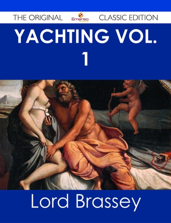 Yachting Vol. 1 - The Original Classic Edition ebook by Lord Brassey