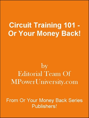 Circuit Training 101 - Or Your Money Back! ebook by Editorial Team Of MPowerUniversity.com