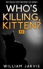 Who's Killing, Kitten ? #2 ( Sky Valley Cozy Mystery Cat Series) ebook by William Jarvis