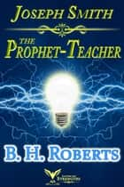 Joseph Smith the Prophet-Teacher ebook by B. H. Roberts