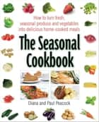 The Seasonal Cookbook - How to Turn Fresh, Seasonal Produce and Vegetables into Delicious Home-cooked Meals ebook by Diana Peacock, Paul Peacock