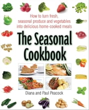 The Seasonal Cookbook - How to Turn Fresh, Seasonal Produce and Vegetables into Delicious Home-cooked Meals ebook by Diana Peacock,Paul Peacock