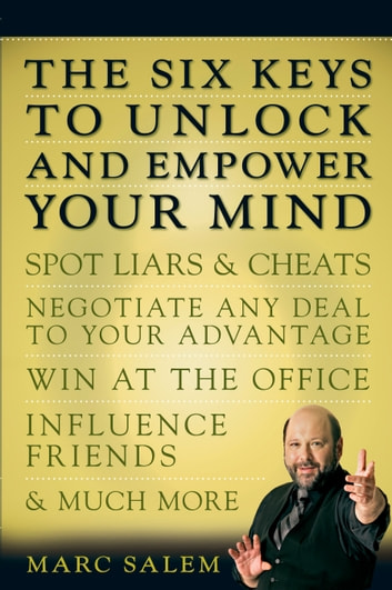 The Six Keys to Unlock and Empower Your Mind - Spot Liars & Cheats, Negotiate Any Deal to Your Advantage, Win at the Office, Influence Friends, & Much More ebook by Marc Salem