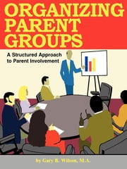 Organizing Parent Groups - A Structured Approach to Parent Involvment ebook by Gary B. Wilson, M.A.