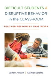 Difficult Students and Disruptive Behavior in the Classroom: Teacher Responses That Work ebook by Vance Austin PhD,Daniel Sciarra PhD