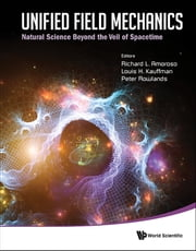 Unified Field Mechanics - Natural Science Beyond the Veil of SpacetimeProceedings of the IX Symposium Honoring Noted French Mathematical Physicist Jean-Pierre Vigier ebook by Richard L Amoroso,Louis H Kauffman,Peter Rowlands