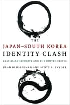 The Japan–South Korea Identity Clash - East Asian Security and the United States ebook by Brad Glosserman, Scott A. Snyder