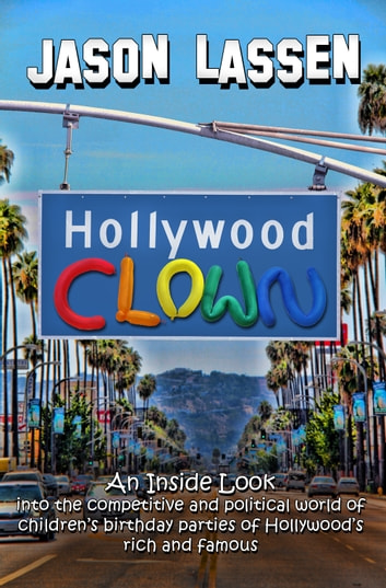 Hollywood Clown - An inside look into the competitive and political world of children's birthday parties of Hollywood's rich and famous eBook by JASON LASSEN