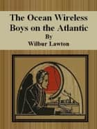 The Ocean Wireless Boys on the Atlantic ebook by Wilbur Lawton