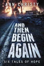 And Then Begin Again: Six Tales of Hope ebook by Ann Christy