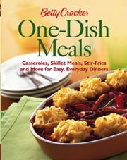 Betty Crocker One-Dish Meals - Casseroles, Skillet Meals, Stir-Fries and More for Easy, Everyday Dinners ebook by Betty Crocker