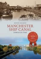 Manchester Ship Canal Through Time ebook by Steven Dickens