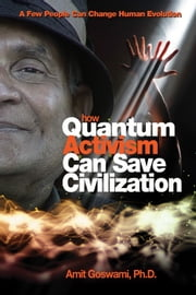 How Quantum Activism Can Save Civilization: A Few People Can Change Human Evolution ebook by Amit Goswami