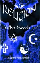 Religion: Who Needs It? ebook by MEMPS Publication