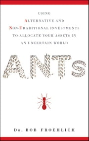 ANTs - Using Alternative and Non-Traditional Investments to Allocate Your Assets in an Uncertain World ebook by Bob Froehlich