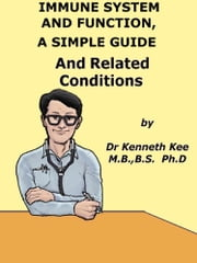 Immune System And Function, A Simple Guide And Related Conditions ebook by Kenneth Kee