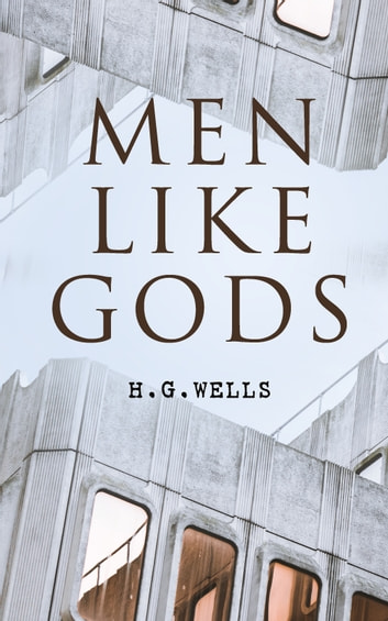 Men Like Gods - Dystopian Sci-Fi Novel ebook by H. G. Wells