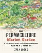 The Permaculture Market Garden ebook by Zach Loeks