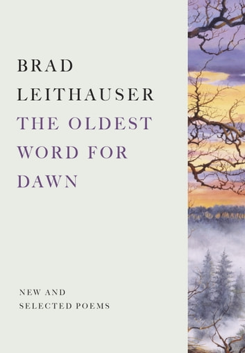 The Oldest Word for Dawn - New and Selected Poems ebook by Brad Leithauser