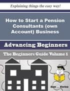 How to Start a Pension Consultants (own Account) Business (Beginners Guide) ebook by Sam Eastman