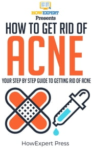 How To Get Rid Of Acne: Your Step-By-Step Guide To Getting Rid Of Acne ebook by HowExpert