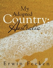 My Adopted Country: Australia ebook by Erwin Feeken