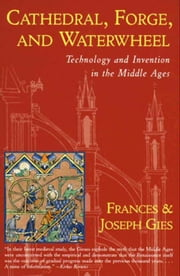 Cathedral, Forge, and Waterwheel - Technology and Invention in the Middle Ages ebook by Frances Gies,Joseph Gies