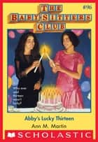 The Baby-Sitters Club #96: Abby's Lucky Thirteen ebook by Ann M. Martin