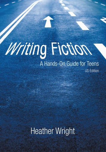 Writing Fiction: A Hands-On Guide for Teens - US Edition ebook by Heather Wright