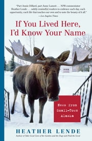 If You Lived Here, I'd Know Your Name: News from Small-Town Alaska - News from Small-Town Alaska ebook by Heather Lende