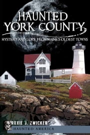 Haunted York County - Mystery and Lore from Maine's Oldest Towns ebook by Roxie J. Zwicker