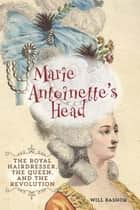 Marie Antoinette's Head - The Royal Hairdresser, the Queen, and the Revolution ebook by Will Bashor