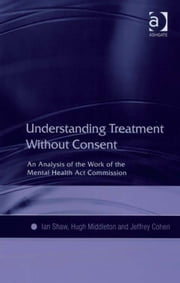 Understanding Treatment Without Consent - An Analysis of the Work of the Mental Health Act Commission ebook by Hugh Middleton,Jeffrey Cohen,Dr Ian Shaw