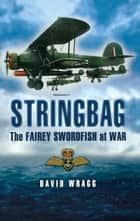 Stringbag - The Fairey Swordfish at War ebook by David Wragg