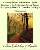 Calumny Refuted by Facts from Liberia Presented to the Boston Anti-Slavery Bazaar, U.S. by the Author of A Tribute For The Negro ebook by Wilson Armistead