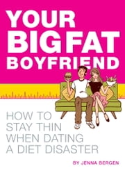 Your Big Fat Boyfriend - How to Stay Thin When Dating a Diet Disaster ebook by Jenna Bergen