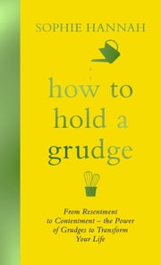 How to Hold a Grudge - From Resentment to Contentment - the Power of Grudges to Transform Your Life ebook by Sophie Hannah