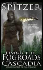 Flying the Fog Roads of Cascadia: Grover Krantz on the Trail of Bigfoot ebook by Wayne Kyle Spitzer