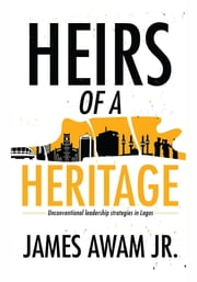 Heirs of a Heritage - Unconventional leadership strategies in Lagos ebook by James Awam