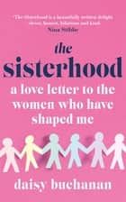 The Sisterhood - A Love Letter to the Women Who Have Shaped Me ebook by Daisy Buchanan